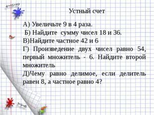 А) Увеличьте 9 в 4 раза. Б) Найдите сумму чисел 18 и 36. В)Найдите частное 4