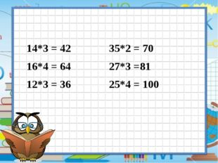 14*3 = 42 35*2 = 70 16*4 = 64 27*3 =81 12*3 = 36 25*4 = 100