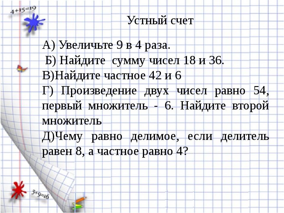 А) Увеличьте 9 в 4 раза. Б) Найдите сумму чисел 18 и 36. В)Найдите частное 4...