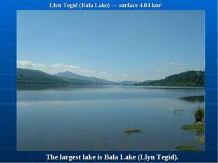 Llyn Tegid (Bala Lake) — surface 4.84 km² The largest lake is Bala Lake (Llyn
