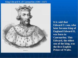 King Edward II, of Caernarfon (1284 –1327) It is said that Edward I's son, wh