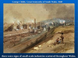 George Childs, Great Ironworks of South Wales, 1840 there were signs of small