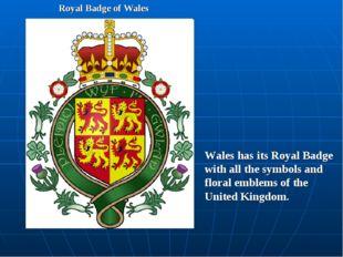 Royal Badge of Wales Wales has its Royal Badge with all the symbols and flora