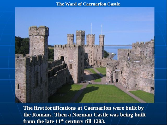 The Ward of Caernarfon Castle The first fortifications at Caernarfon were bui...