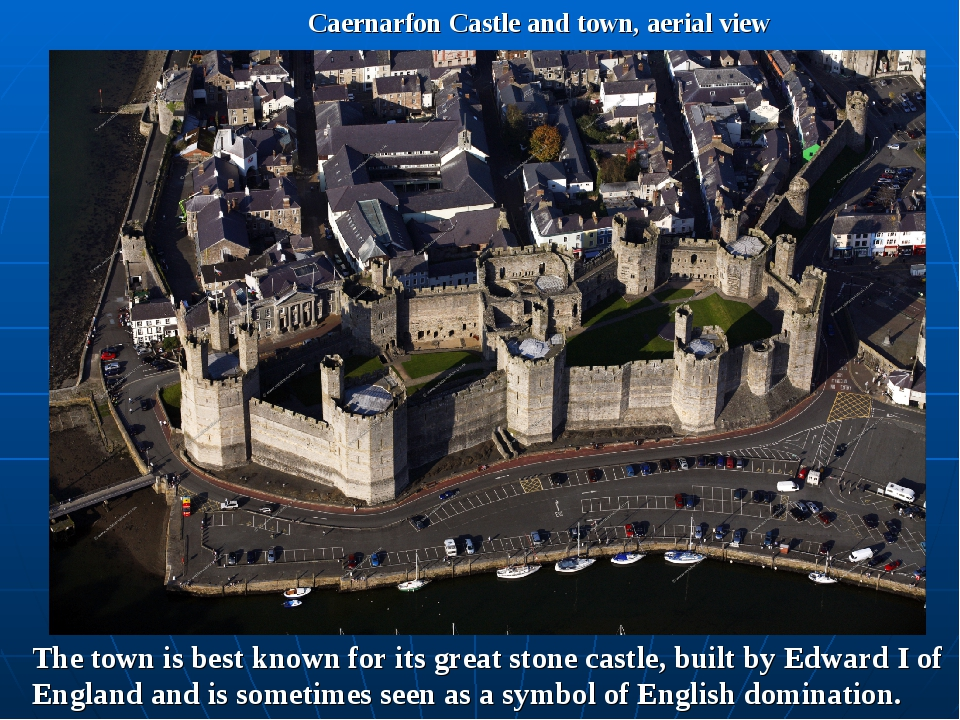 Caernarfon Castle and town, aerial view The town is best known for its great...