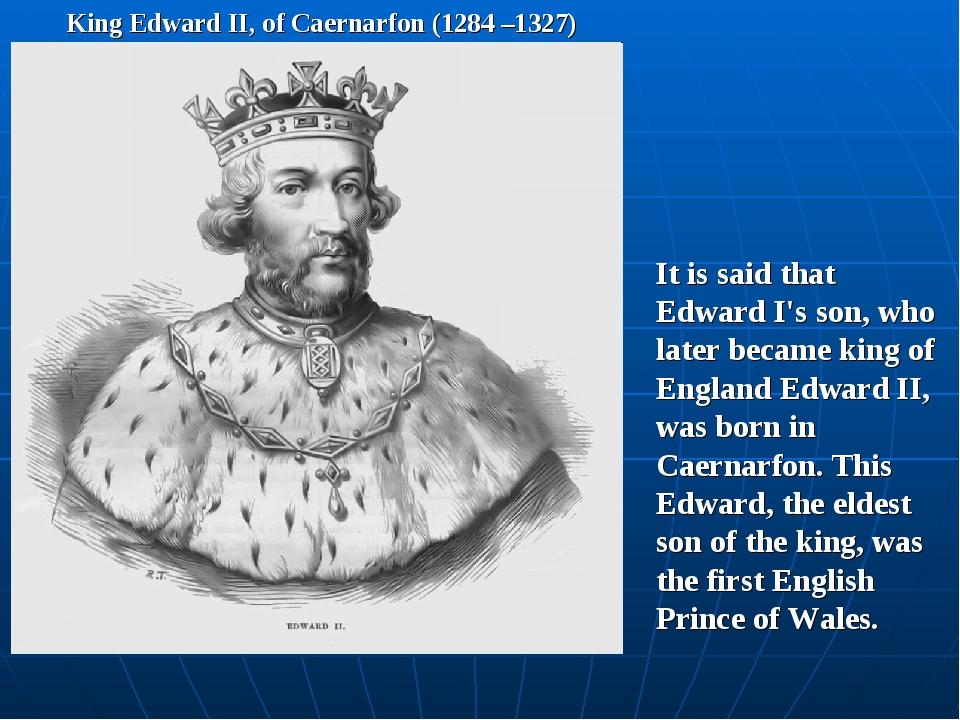 King Edward II, of Caernarfon (1284 –1327) It is said that Edward I's son, wh...