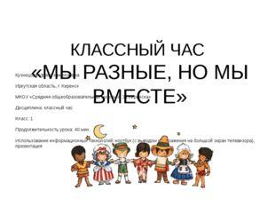 КЛАССНЫЙ ЧАС «МЫ РАЗНЫЕ, НО МЫ ВМЕСТЕ» Кузнецова Ирина Николаевна Иркутская
