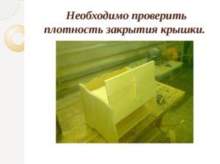 Необходимо проверить плотность закрытия крышки.