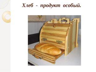 Хлеб - продукт особый.