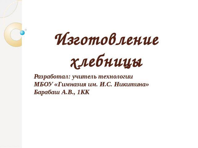 Изготовление хлебницы Разработал: учитель технологии МБОУ «Гимназия им. И.С....