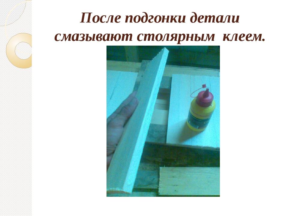 После подгонки детали смазывают столярным клеем.