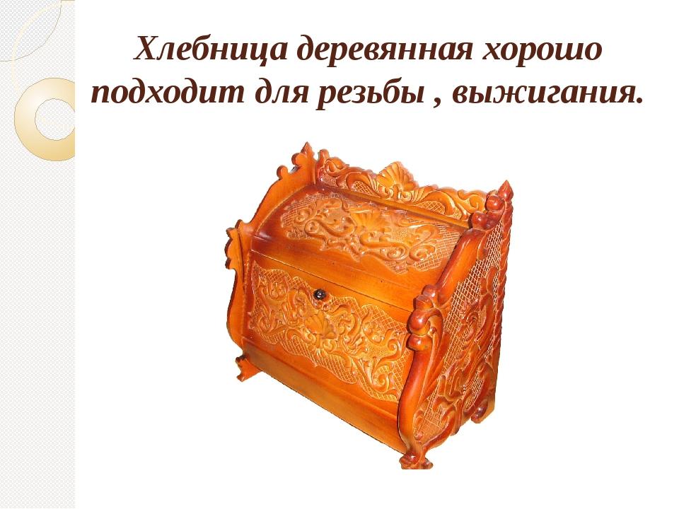Хлебница деревянная хорошо подходит для резьбы , выжигания.