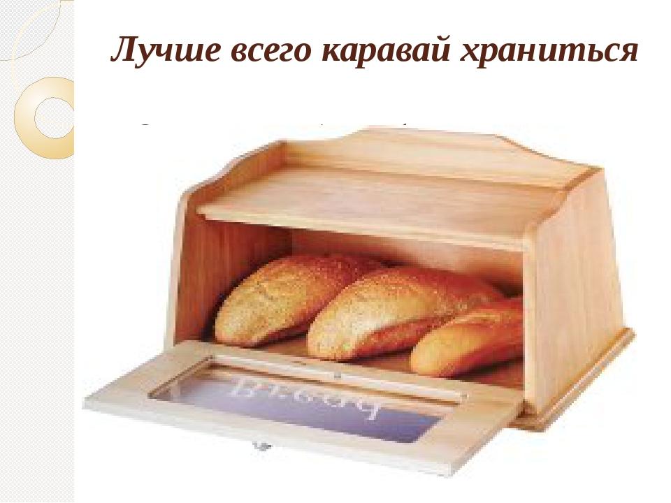 Лучше всего каравай храниться в деревянной хлебнице.