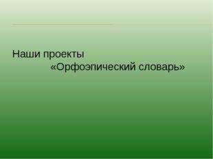 Наши проекты «Орфоэпический словарь»