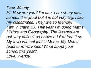 Dear Wendy, Hi! How are you? I'm fine. I am at my new school! It is great but
