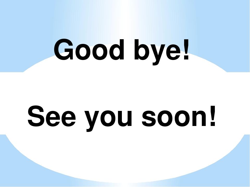 Good bye! See you soon!