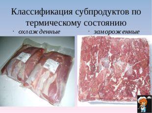 Классификация субпродуктов по термическому состоянию охлажденные замороженные