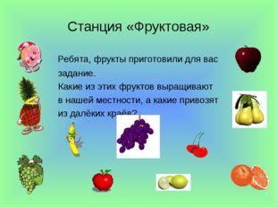 Станция «Фруктовая» Ребята, фрукты приготовили для вас задание. Какие из этих