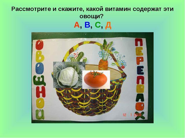 Рассмотрите и скажите, какой витамин содержат эти овощи? А, В, С, Д