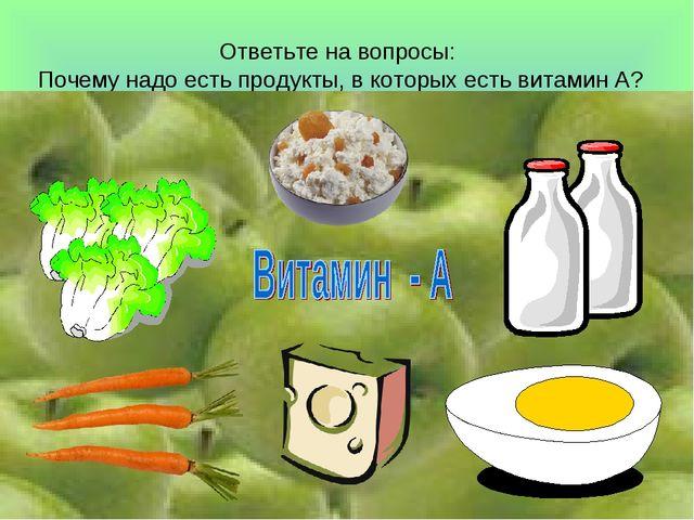 Ответьте на вопросы: Почему надо есть продукты, в которых есть витамин А?
