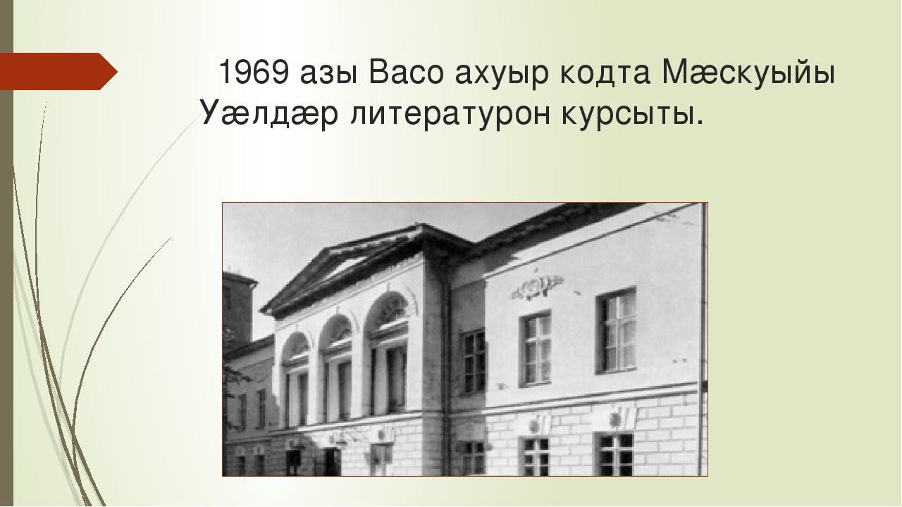 1969 азы Васо ахуыр кодта Мæскуыйы Уæлдæр литературон курсыты.