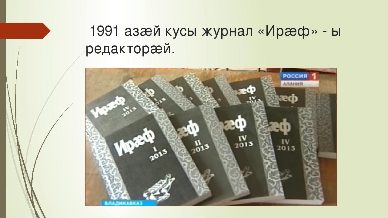 1991 азæй кусы журнал «Ирæф» - ы редакторæй.