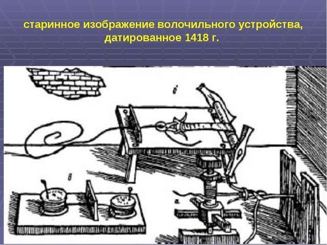 старинное изображение волочильного устройства, датированное 1418 г.