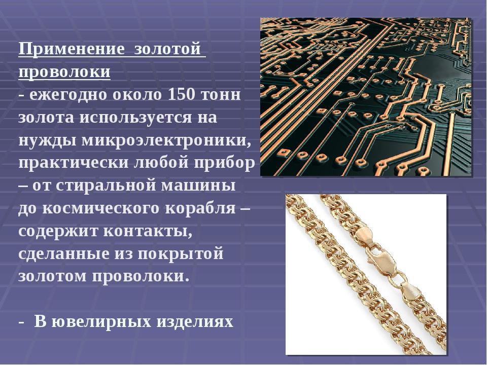 Применение золотой проволоки - ежегодно около 150 тонн золота используется на...