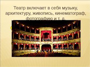 Театр включает в себя музыку, архитектуру, живопись, кинематограф, фотографию