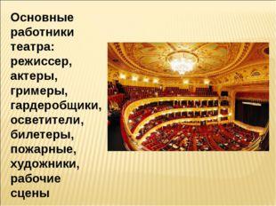 Основные работники театра: режиссер, актеры, гримеры, гардеробщики, осветител