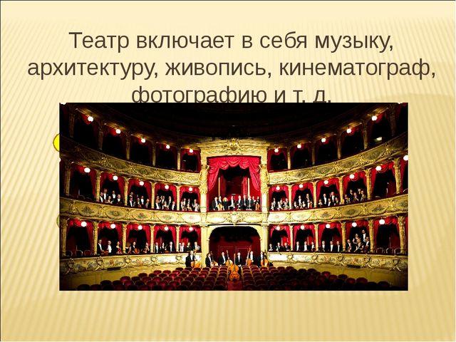 Театр включает в себя музыку, архитектуру, живопись, кинематограф, фотографию...