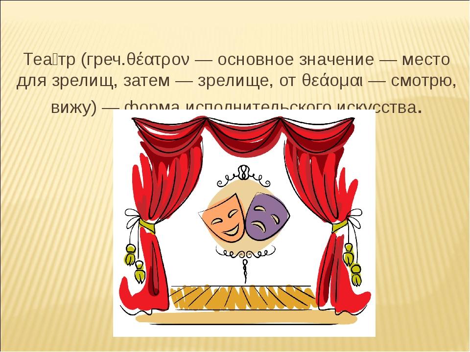 Теа́тр (греч.θέατρον — основное значение — место для зрелищ, затем — зрелище...