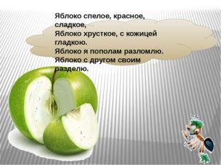 Яблоко спелое, красное, сладкое, Яблоко хрусткое, скожицей гладкою. Яблоко