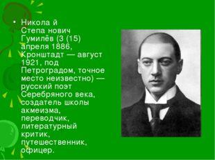 Никола́й Степа́нович Гумилёв (3 (15) апреля 1886, Кронштадт — август 1921, по