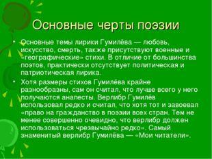 Основные черты поэзии Основные темы лирики Гумилёва— любовь, искусство, смер
