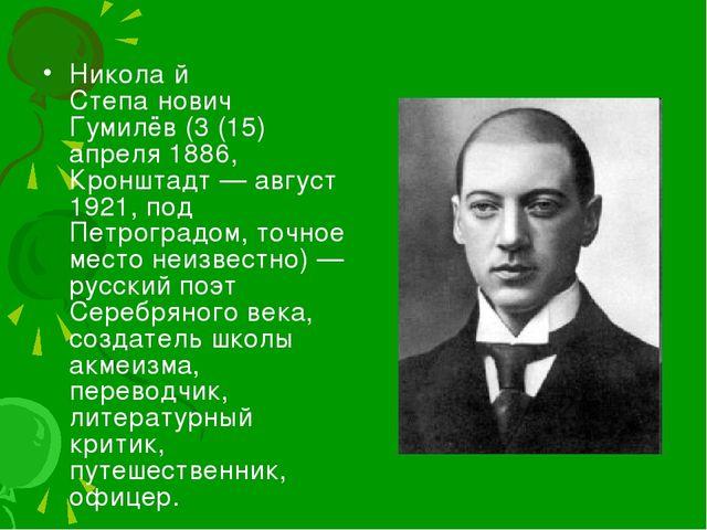 Никола́й Степа́нович Гумилёв (3 (15) апреля 1886, Кронштадт — август 1921, по...
