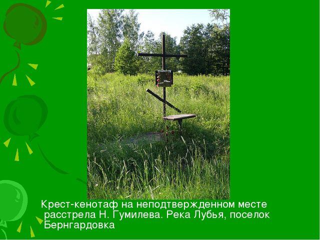 Крест-кенотаф на неподтвержденном месте расстрела Н. Гумилева. Река Лубья, п...