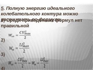 5. Полную энергию идеального колебательного контура можно рассчитать по форму