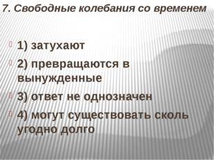 7. Свободные колебания со временем 1) затухают 2) превращаются в вынужденные