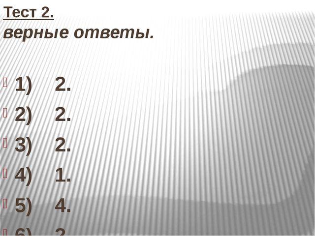 Тест 2. верные ответы. 1) 2. 2) 2. 3) 2. 4) 1. 5) 4. 6) 2. 7) 3. 8) 1. 9) 1....