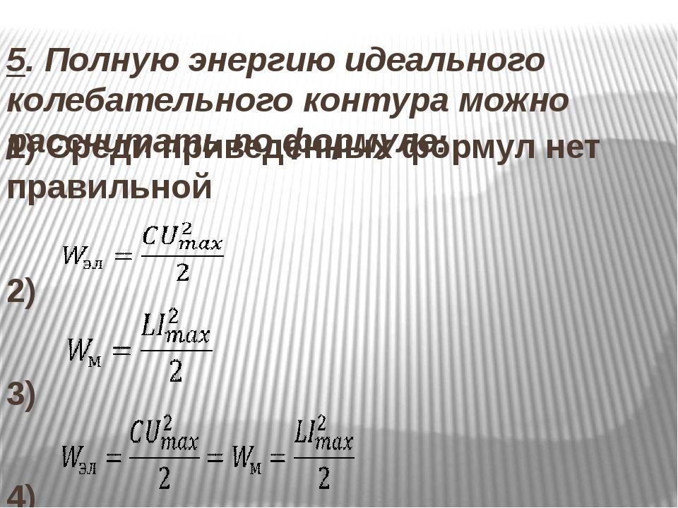 5. Полную энергию идеального колебательного контура можно рассчитать по форму...