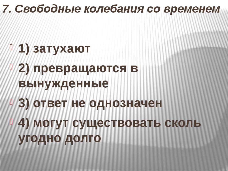 7. Свободные колебания со временем 1) затухают 2) превращаются в вынужденные...