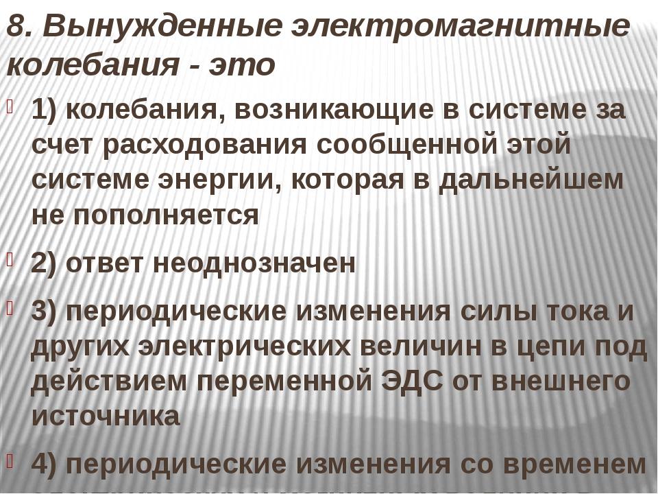 8. Вынужденные электромагнитные колебания - это 1) колебания, возникающие в с...