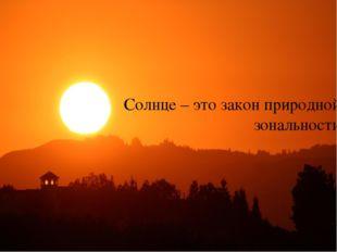 Солнце – это закон природной зональности