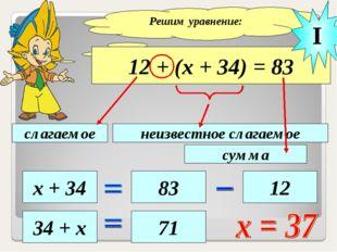 Решим уравнение: 12 + (х + 34) = 83 слагаемое неизвестное слагаемое сумма х +
