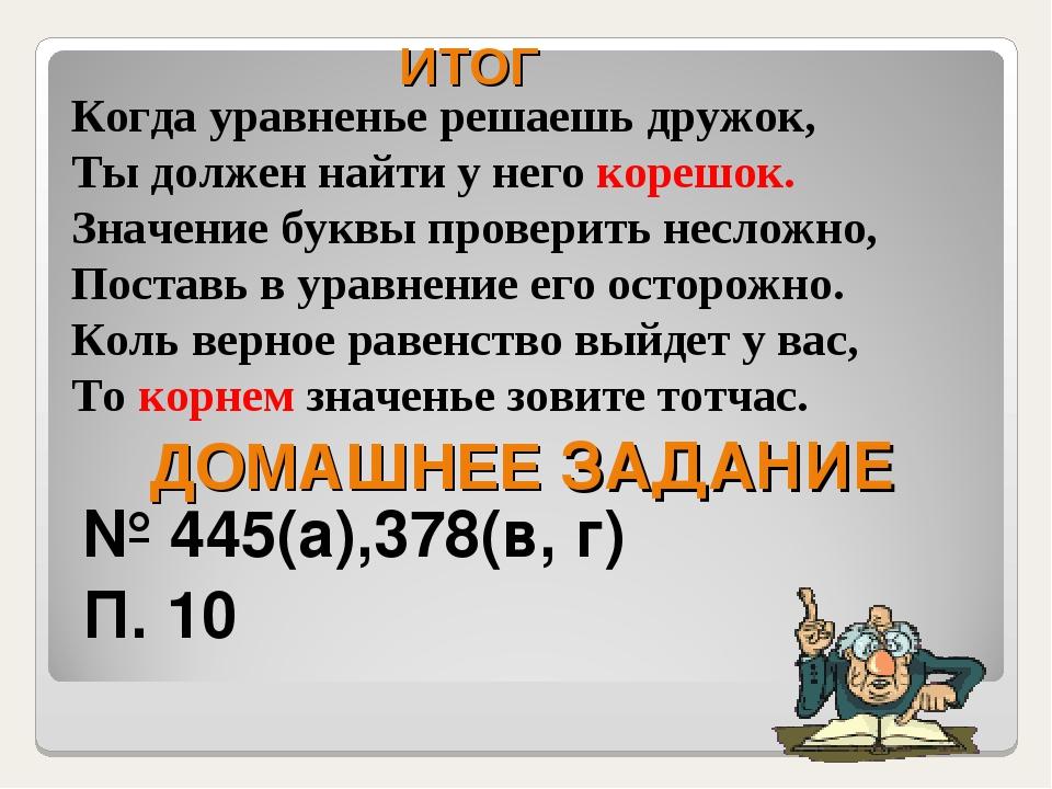 ДОМАШНЕЕ ЗАДАНИЕ № 445(а),378(в, г) П. 10 Когда уравненье решаешь дружок, Ты...