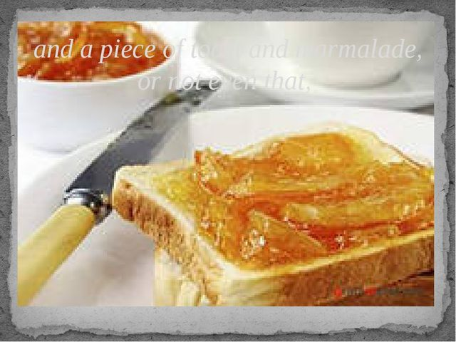 and a piece of toast and marmalade, or not even that,