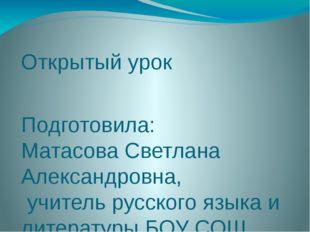 Открытый урок Подготовила: Матасова Светлана Александровна, учитель русского