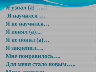 Я узнал (а) …… Я научился … Я не научился… Я понял (а).... Я не понял (а)… Я