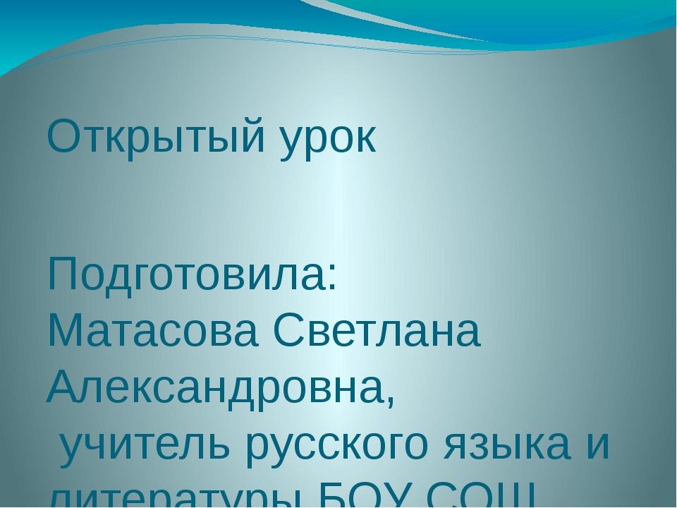 Открытый урок Подготовила: Матасова Светлана Александровна, учитель русского...